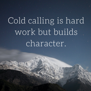 Cold calling is hard work but builds character.