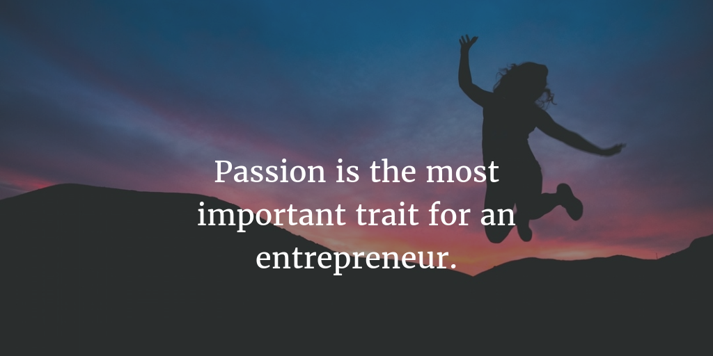 Passion is the most important trait for an entrepreneur.