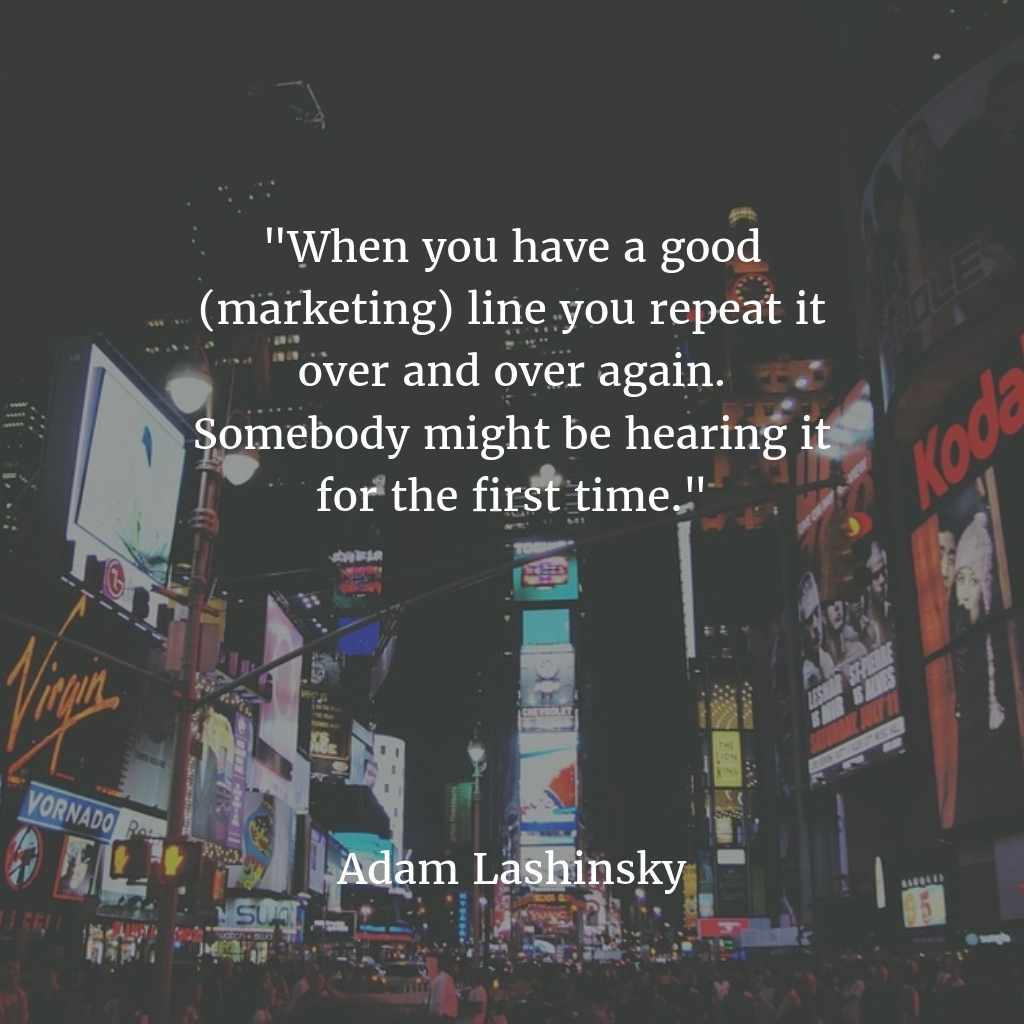 When you have a good (marketing) line you repeat it over and over again. Somebody might be hearing it for the first time.