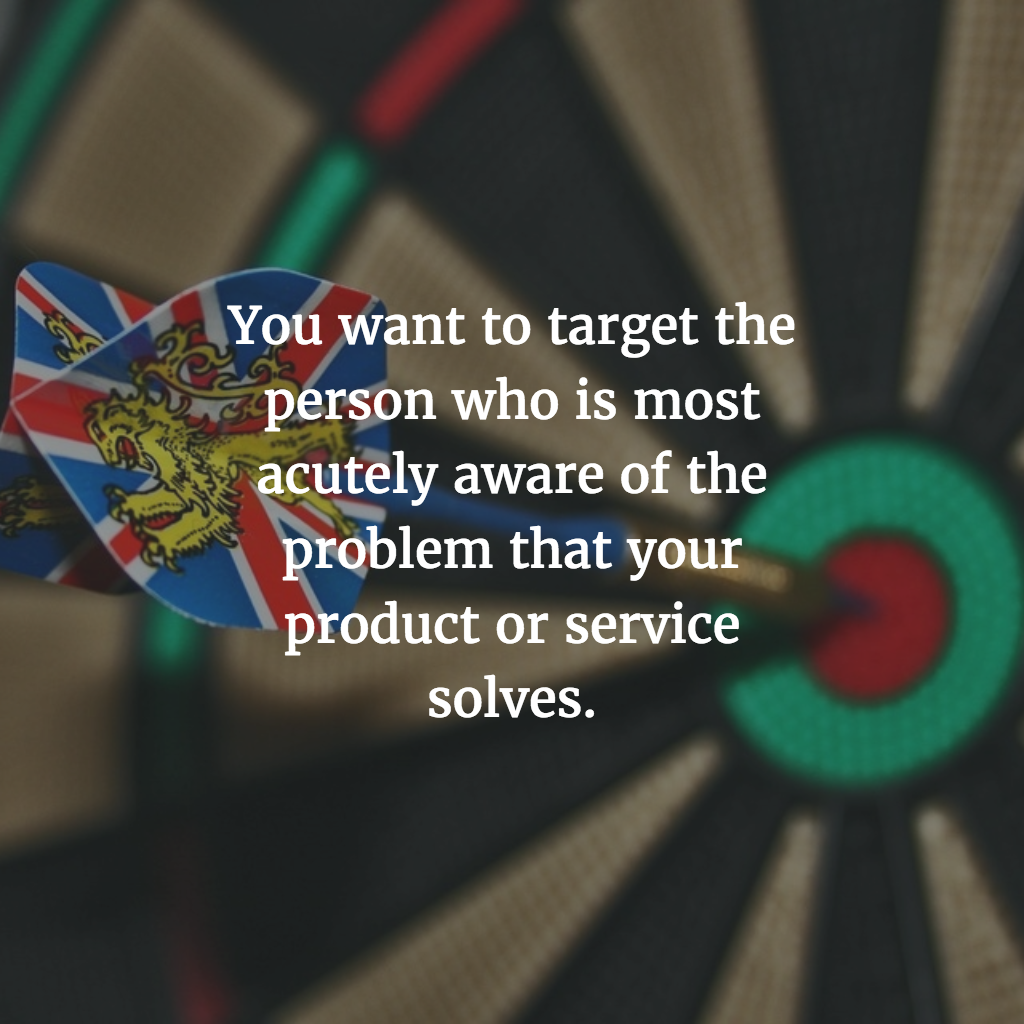 You want to target the person who is most acutely aware of the problem that your product or service solves.